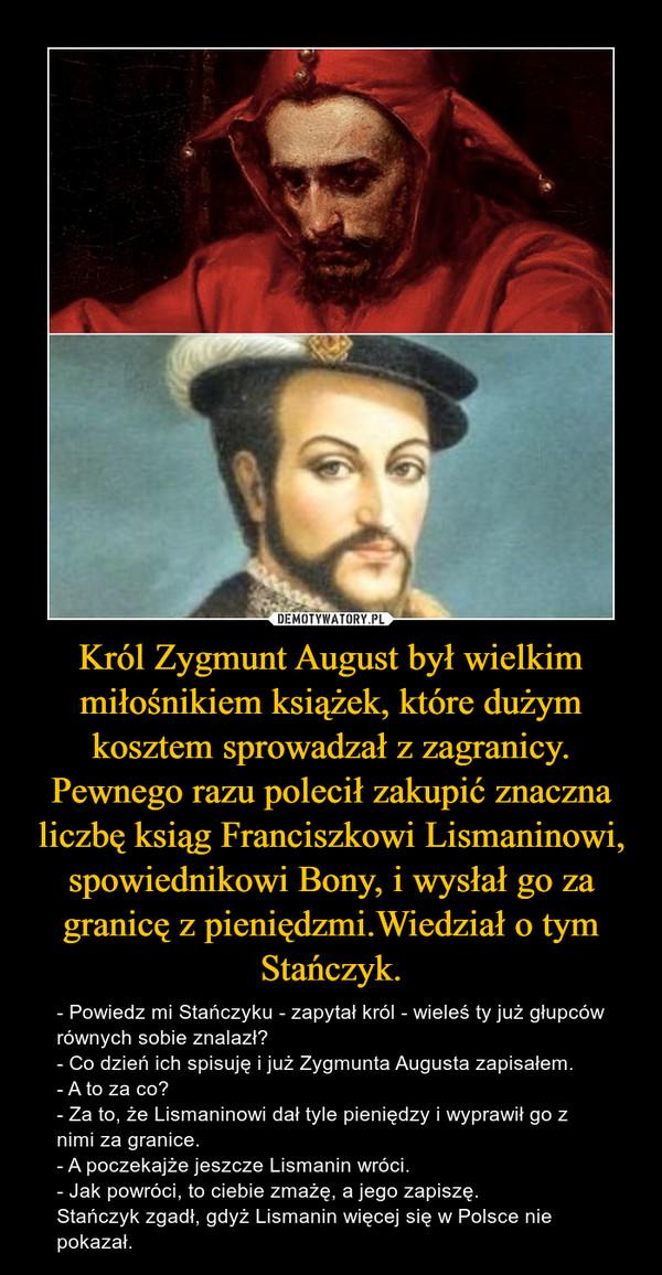Król Zygmunt August był wielkim miłośnikiem książek, które dużym kosztem sprowadzał z zagranicy. Pewnego razu polecił zakupić znaczna liczbę ksiąg Franciszkowi Lismaninowi, spowiednikowi Bony, i wysłał go za granicę z pieniędzmi.Wiedział o tym Stańczyk. – - Powiedz mi Stańczyku - zapytał król - wieleś ty już głupców równych sobie znalazł?- Co dzień ich spisuję i już Zygmunta Augusta zapisałem.- A to za co?- Za to, że Lismaninowi dał tyle pieniędzy i wyprawił go z nimi za granice.- A poczekajże jeszcze Lismanin wróci.- Jak powróci, to ciebie zmażę, a jego zapiszę.Stańczyk zgadł, gdyż Lismanin więcej się w Polsce nie pokazał.