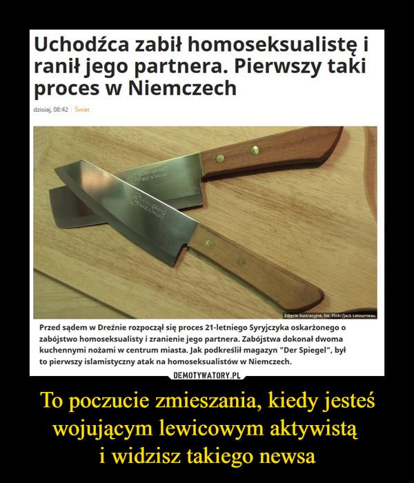 """To poczucie zmieszania, kiedy jesteś wojującym lewicowym aktywistą i widzisz takiego newsa –  Uchodźca zabił homoseksualistę i ranił jego partnera. Pierwszy taki proces w NiemczechPrzed sądem w Dreźnie rozpoczął się proces 21-letniego Syryjczyka oskarżonego o zabójstwo homoseksualisty i zranienie jego partnera. Zabójstwa dokonał dwoma kuchennymi nożami w centrum miasta. Jak podkreślił magazyn """"Der Spiegel"""", był to pierwszy islamistyczny atak na homoseksualistów w Niemczech."""