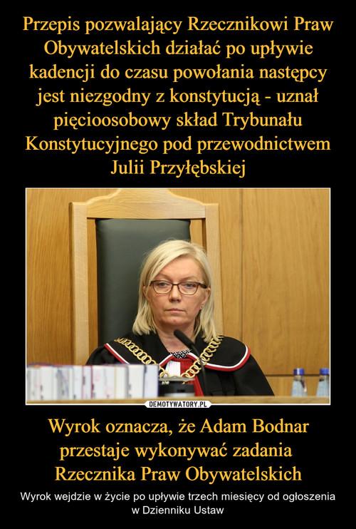 Przepis pozwalający Rzecznikowi Praw Obywatelskich działać po upływie kadencji do czasu powołania następcy jest niezgodny z konstytucją - uznał pięcioosobowy skład Trybunału Konstytucyjnego pod przewodnictwem Julii Przyłębskiej Wyrok oznacza, że Adam Bodnar przestaje wykonywać zadania  Rzecznika Praw Obywatelskich