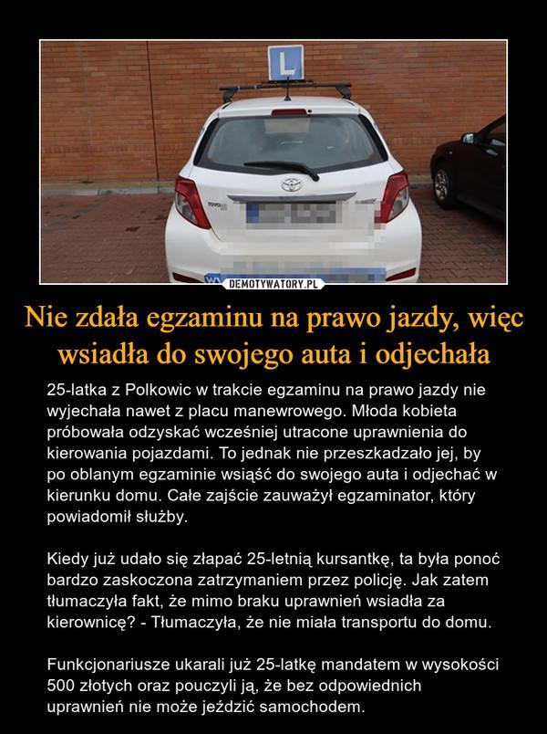 Nie zdała egzaminu na prawo jazdy, więc wsiadła do swojego auta i odjechała – 25-latka z Polkowic w trakcie egzaminu na prawo jazdy nie wyjechała nawet z placu manewrowego. Młoda kobieta próbowała odzyskać wcześniej utracone uprawnienia do kierowania pojazdami. To jednak nie przeszkadzało jej, by po oblanym egzaminie wsiąść do swojego auta i odjechać w kierunku domu. Całe zajście zauważył egzaminator, który powiadomił służby.Kiedy już udało się złapać 25-letnią kursantkę, ta była ponoć bardzo zaskoczona zatrzymaniem przez policję. Jak zatem tłumaczyła fakt, że mimo braku uprawnień wsiadła za kierownicę? - Tłumaczyła, że nie miała transportu do domu. Funkcjonariusze ukarali już 25-latkę mandatem w wysokości 500 złotych oraz pouczyli ją, że bez odpowiednich uprawnień nie może jeździć samochodem.