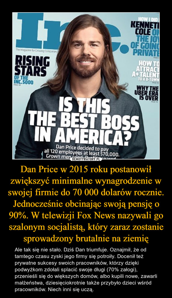 Dan Price w 2015 roku postanowił zwiększyć minimalne wynagrodzenie w swojej firmie do 70 000 dolarów rocznie. Jednocześnie obcinając swoją pensję o 90%. W telewizji Fox News nazywali go szalonym socjalistą, który zaraz zostanie sprowadzony brutalnie na ziemię – Ale tak się nie stało. Dziś Dan triumfuje. Oznajmił, że od tamtego czasu zyski jego firmy się potroiły. Docenił też prywatne sukcesy swoich pracowników, którzy dzięki podwyżkom zdołali splacić swoje długi (70% załogi), przenieśli się do większych domów, albo kupili nowe, zawarli małżeństwa, dziesięciokrotnie także przybyło dzieci wśród pracowników. Niech inni się uczą.