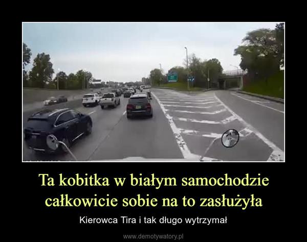 Ta kobitka w białym samochodzie całkowicie sobie na to zasłużyła – Kierowca Tira i tak długo wytrzymał