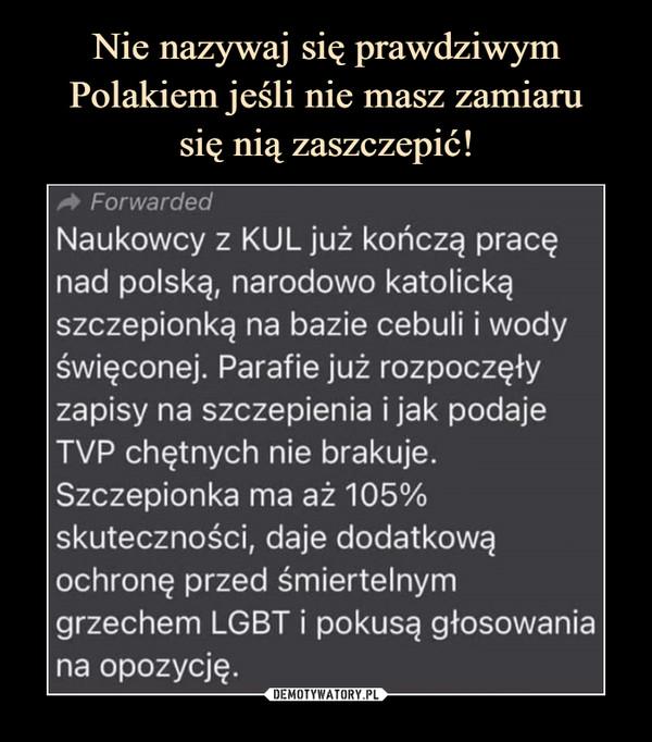 –  Naukowcy z KUL już kończą pracę nad polską, narodowo katolicką szczepionką na bazie cebuli i wody święconej. Parafie już rozpoczęły zapisy na szczepienia i jak podaje TVP chętnych nie brakuje. Szczepionka ma aż 105% skuteczności, daje dodatkową ochronę przed śmiertelnym grzechem LGBT i pokusą głosowania na opozycję.