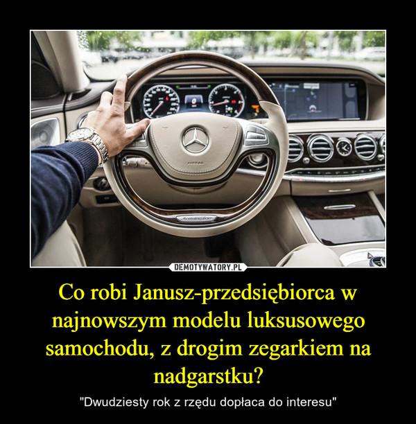 """Co robi Janusz-przedsiębiorca w najnowszym modelu luksusowego samochodu, z drogim zegarkiem na nadgarstku? – """"Dwudziesty rok z rzędu dopłaca do interesu"""""""