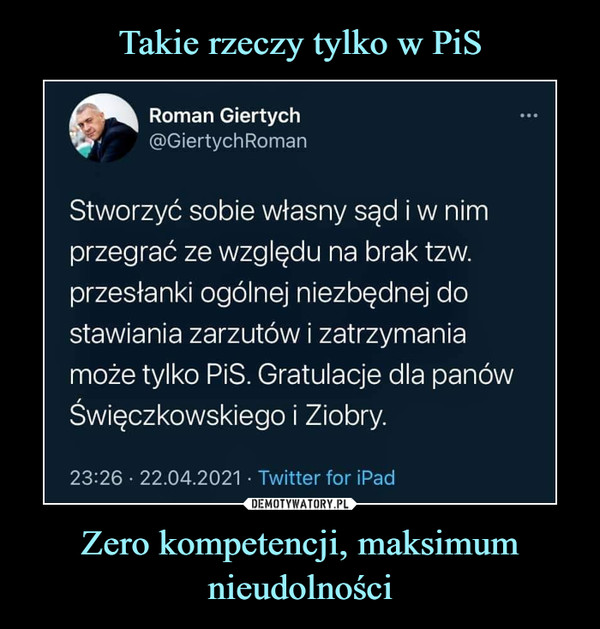 Zero kompetencji, maksimum nieudolności –  Roman Giertych@GiertychRomanStworzyć sobie własny sąd i w nimprzegrać ze względu na brak tzw.przesłanki ogólnej niezbędnej dostawiania zarzutów i zatrzymaniamoże tylko PiS. Gratulacje dla panówŚwięczkowskiego i Ziobry.23:26 • 22.04.2021 • Twitter for iPad