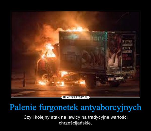 Palenie furgonetek antyaborcyjnych – Czyli kolejny atak na lewicy na tradycyjne wartości chrześcijańskie.