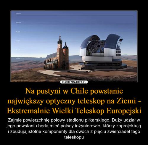 Na pustyni w Chile powstanie największy optyczny teleskop na Ziemi - Ekstremalnie Wielki Teleskop Europejski