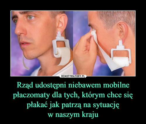 Rząd udostępni niebawem mobilne płaczomaty dla tych, którym chce się płakać jak patrzą na sytuację w naszym kraju