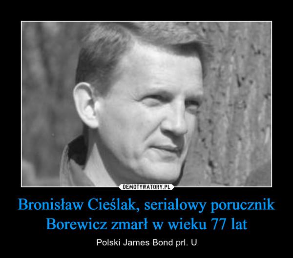 Bronisław Cieślak, serialowy porucznik Borewicz zmarł w wieku 77 lat – Polski James Bond prl. U