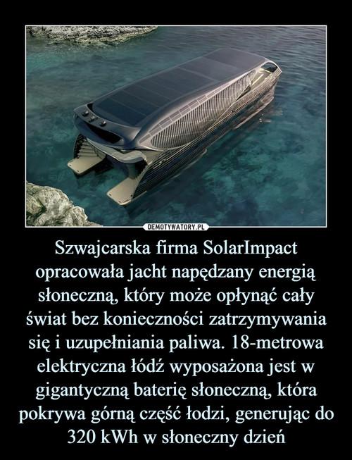 Szwajcarska firma SolarImpact opracowała jacht napędzany energią słoneczną, który może opłynąć cały świat bez konieczności zatrzymywania się i uzupełniania paliwa. 18-metrowa elektryczna łódź wyposażona jest w gigantyczną baterię słoneczną, która pokrywa górną część łodzi, generując do 320 kWh w słoneczny dzień
