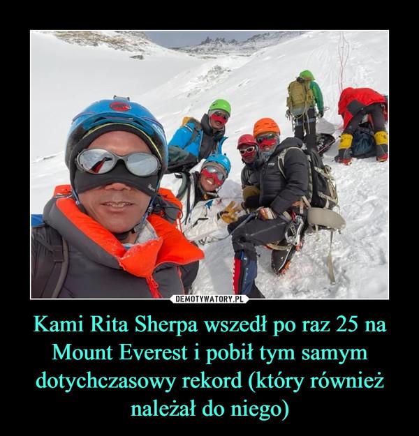 Kami Rita Sherpa wszedł po raz 25 na Mount Everest i pobił tym samym dotychczasowy rekord (który również należał do niego) –