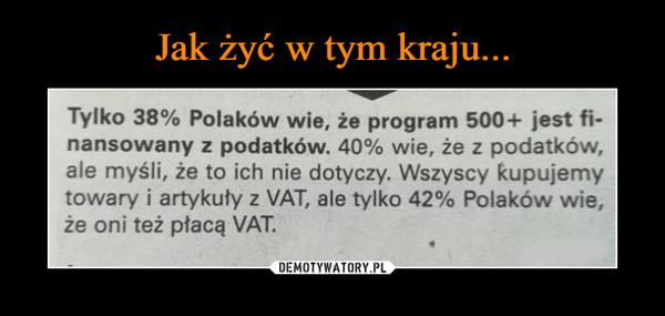 –  Tylko 38% Polaków wie, że program 500+ jest fi-nansowany z podatków. 40% wie, że z podatków,ale myśli, że to ich nie dotyczy. Wszyscy kupujemytowary i artykuty z VAT, ale tylko 42% Polaków wie,że oni też płacą VAT