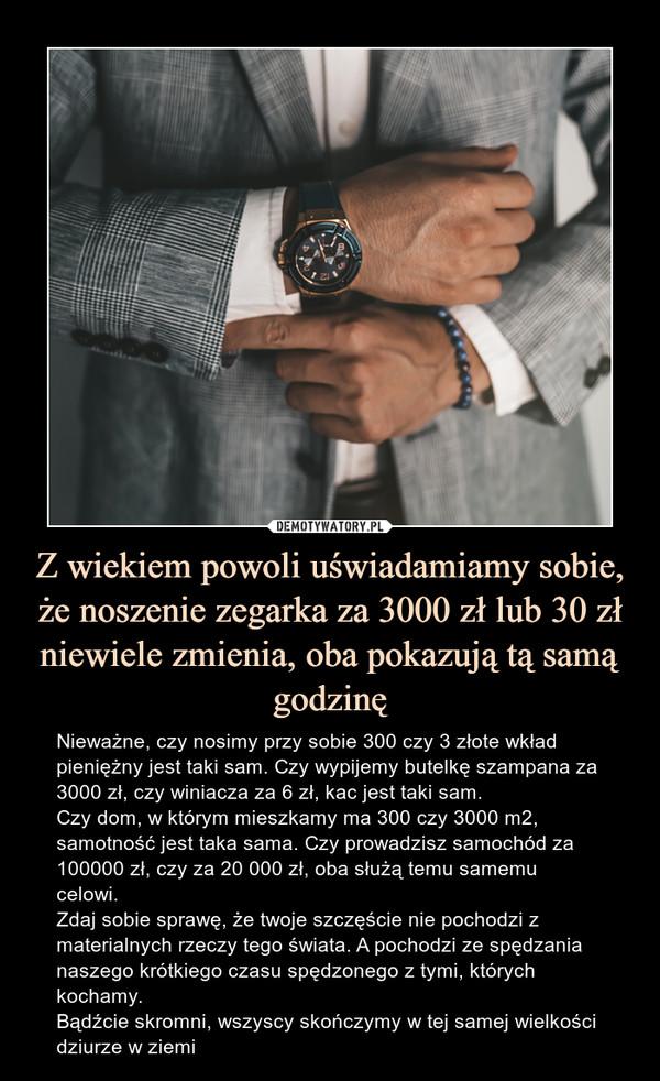 Z wiekiem powoli uświadamiamy sobie, że noszenie zegarka za 3000 zł lub 30 zł niewiele zmienia, oba pokazują tą samą godzinę – Nieważne, czy nosimy przy sobie 300 czy 3 złote wkład pieniężny jest taki sam. Czy wypijemy butelkę szampana za 3000 zł, czy winiacza za 6 zł, kac jest taki sam. Czy dom, w którym mieszkamy ma 300 czy 3000 m2, samotność jest taka sama. Czy prowadzisz samochód za 100000 zł, czy za 20 000 zł, oba służą temu samemu celowi. Zdaj sobie sprawę, że twoje szczęście nie pochodzi z materialnych rzeczy tego świata. A pochodzi ze spędzania naszego krótkiego czasu spędzonego z tymi, których kochamy.Bądźcie skromni, wszyscy skończymy w tej samej wielkości dziurze w ziemi Nieważne, czy nosimy przy sobie 300 czy 3 złote wkład pieniężny jest taki sam. Czy wypijemy butelkę szampana za 3000 zł, czy winiacza za 6 zł, kac jest taki sam. Czy dom, w którym mieszkamy ma 300 czy 3000 m2, samotność jest taka sama. Czy prowadzisz samochód za 100000 zł, czy za 20 000 zł, oba służą temu samemu celowi. Zdaj sobie sprawę, że twoje szczęście nie pochodzi z materialnych rzeczy tego świata. A pochodzi ze spędzania naszego krótkiego czasu spędzonego z tymi, których kochamy. Bądźcie skromni, wszyscy skończymy w tej samej wielkości dziurze w ziemi