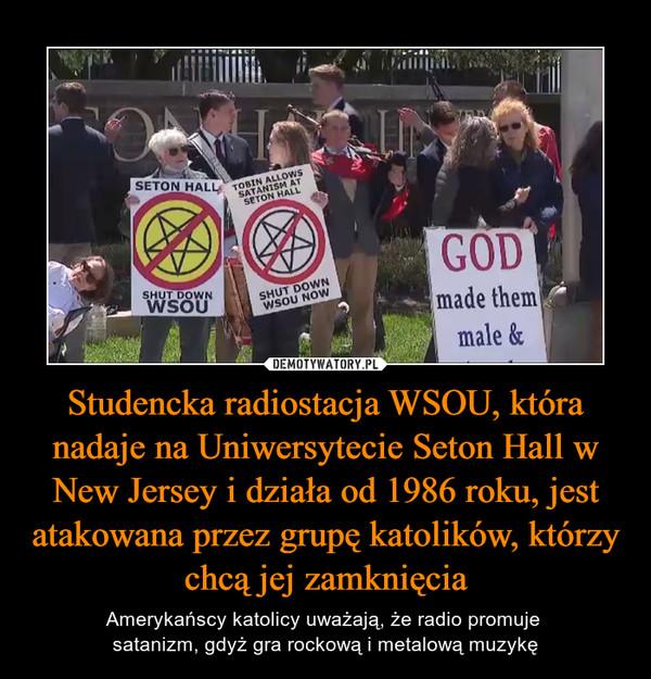 Studencka radiostacja WSOU, która nadaje na Uniwersytecie Seton Hall w New Jersey i działa od 1986 roku, jest atakowana przez grupę katolików, którzy chcą jej zamknięcia – Amerykańscy katolicy uważają, że radio promuje satanizm, gdyż gra rockową i metalową muzykę
