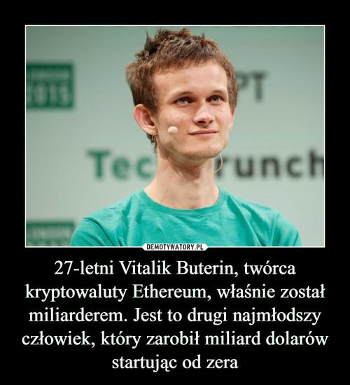 27-letni Vitalik Buterin, twórca kryptowaluty Ethereum, właśnie został miliarderem. Jest to drugi najmłodszy człowiek, który zarobił miliard dolarów startując od zera