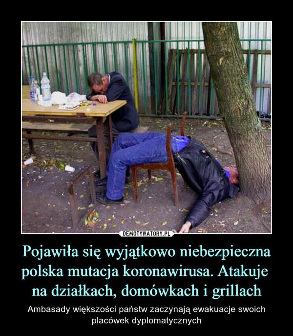 Pojawiła się wyjątkowo niebezpieczna polska mutacja koronawirusa. Atakuje na działkach, domówkach i grillach – Ambasady większości państw zaczynają ewakuacje swoich placówek dyplomatycznych