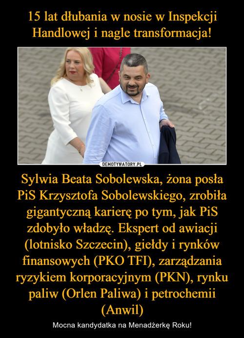 15 lat dłubania w nosie w Inspekcji Handlowej i nagle transformacja! Sylwia Beata Sobolewska, żona posła PiS Krzysztofa Sobolewskiego, zrobiła gigantyczną karierę po tym, jak PiS zdobyło władzę. Ekspert od awiacji (lotnisko Szczecin), giełdy i rynków finansowych (PKO TFI), zarządzania ryzykiem korporacyjnym (PKN), rynku paliw (Orlen Paliwa) i petrochemii (Anwil)