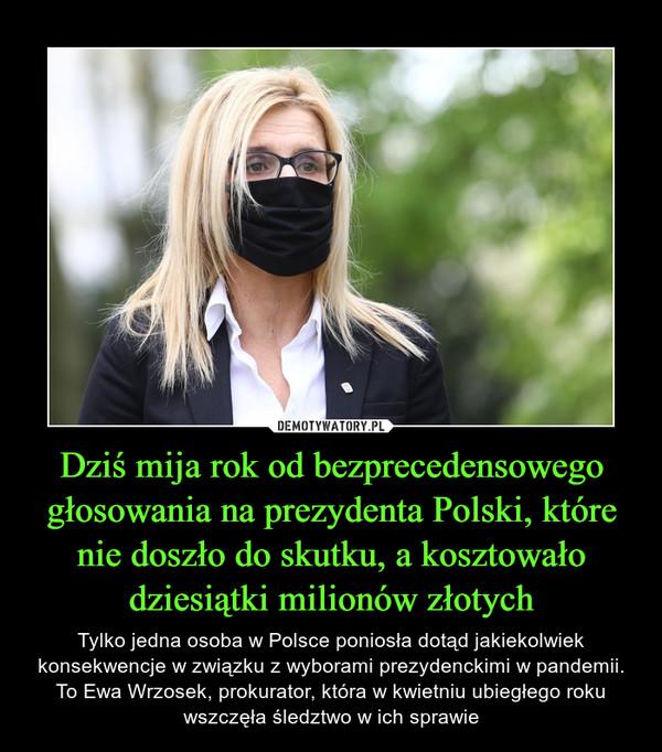Dziś mija rok od bezprecedensowego głosowania na prezydenta Polski, które nie doszło do skutku, a kosztowało dziesiątki milionów złotych – Tylko jedna osoba w Polsce poniosła dotąd jakiekolwiek konsekwencje w związku z wyborami prezydenckimi w pandemii. To Ewa Wrzosek, prokurator, która w kwietniu ubiegłego roku wszczęła śledztwo w ich sprawie