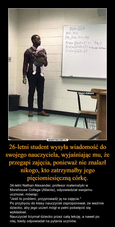"""26-letni student wysyła wiadomość do swojego nauczyciela, wyjaśniając mu, że przegapi zajęcia, ponieważ nie znalazł nikogo, kto zatrzymałby jego pięciomiesięczną córkę. – 34-letni Nathan Alexander, profesor matematyki w Morehouse College (Atlanta), odpowiedział swojemu uczniowi, mówiąc:""""Jeśli to problem, przyprowadź ją na zajęcia.""""Po przybyciu do klasy nauczyciel zaproponował, że weźmie dziecko, aby jego uczeń mógł w pełni poświęcić się wykładowi.Nauczyciel trzymał dziecko przez całą lekcję, a nawet po niej, kiedy odpowiadał na pytania uczniów."""