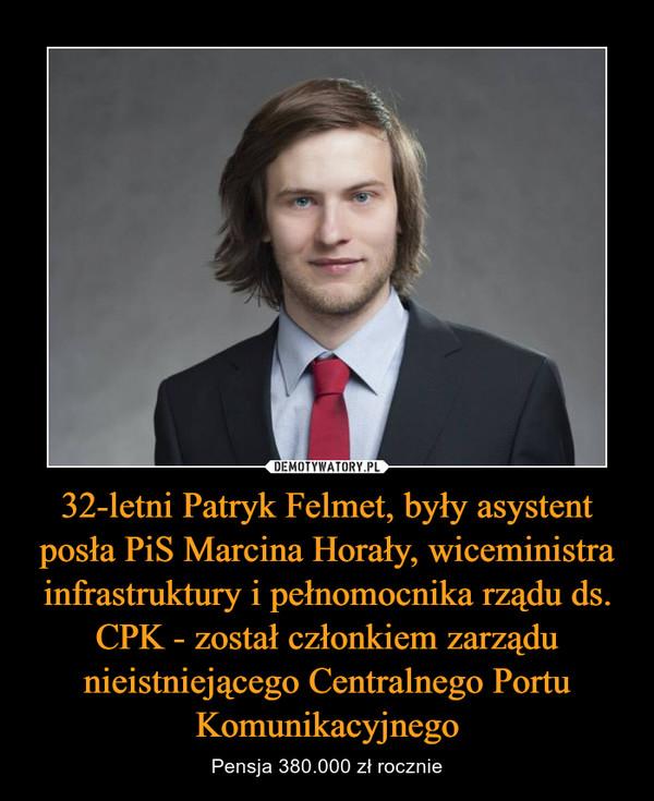 32-letni Patryk Felmet, były asystent posła PiS Marcina Horały, wiceministra infrastruktury i pełnomocnika rządu ds. CPK - został członkiem zarządu nieistniejącego Centralnego Portu Komunikacyjnego – Pensja 380.000 zł rocznie