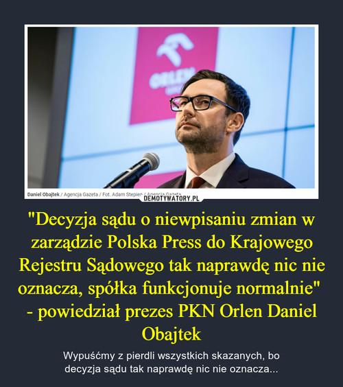"""""""Decyzja sądu o niewpisaniu zmian w zarządzie Polska Press do Krajowego Rejestru Sądowego tak naprawdę nic nie oznacza, spółka funkcjonuje normalnie""""  - powiedział prezes PKN Orlen Daniel Obajtek"""