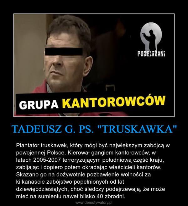 """TADEUSZ G. PS. """"TRUSKAWKA"""" – Plantator truskawek, który mógł być największym zabójcą w powojennej Polsce. Kierował gangiem kantorowców, w latach 2005-2007 terroryzującym południową część kraju, zabijając i dopiero potem okradając właścicieli kantorów. Skazano go na dożywotnie pozbawienie wolności za kilkanaście zabójstwo popełnionych od lat dziewięćdziesiątych, choć śledczy podejrzewają, że może mieć na sumieniu nawet blisko 40 zbrodni."""