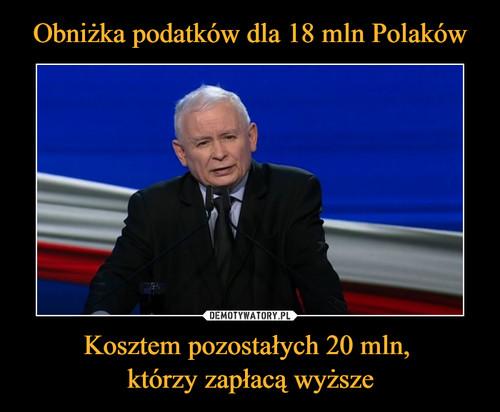 Obniżka podatków dla 18 mln Polaków Kosztem pozostałych 20 mln,  którzy zapłacą wyższe