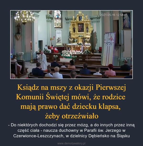 Ksiądz na mszy z okazji Pierwszej Komunii Świętej mówi, że rodzice mają prawo dać dziecku klapsa, żeby otrzeźwiało – - Do niektórych dochodzi się przez mózg, a do innych przez inną część ciała - naucza duchowny w Parafii św. Jerzego w Czerwionce-Leszczynach, w dzielnicy Dębieńsko na Śląsku