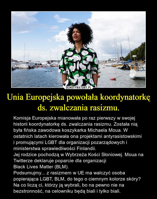 Unia Europejska powołała koordynatorkę ds. zwalczania rasizmu. – Komisja Europejska mianowała po raz pierwszy w swojej historii koordynatorkę ds. zwalczania rasizmu. Została nią była fińska zawodowa koszykarka Michaela Moua. W ostatnich latach kierowała ona projektami antyrasistowskimi i promującymi LGBT dla organizacji pozarządowych i ministerstwa sprawiedliwości Finlandii.Jej rodzice pochodzą w Wybrzeża Kości Słoniowej. Moua na Twitterze deklaruje poparcie dla organizacji Black Lives Matter (BLM).Podsumujmy... z rasizmem w UE ma walczyć osoba popierająca LGBT, BLM, do tego o ciemnym kolorze skóry? Na co liczą ci, którzy ją wybrali, bo na pewno nie na bezstronność, na celowniku będą biali i tylko biali.