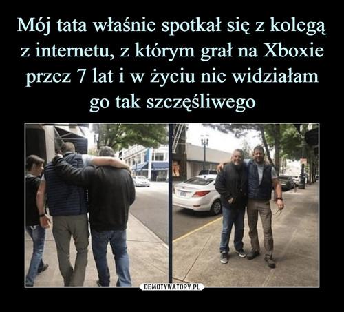 Mój tata właśnie spotkał się z kolegą z internetu, z którym grał na Xboxie przez 7 lat i w życiu nie widziałam go tak szczęśliwego