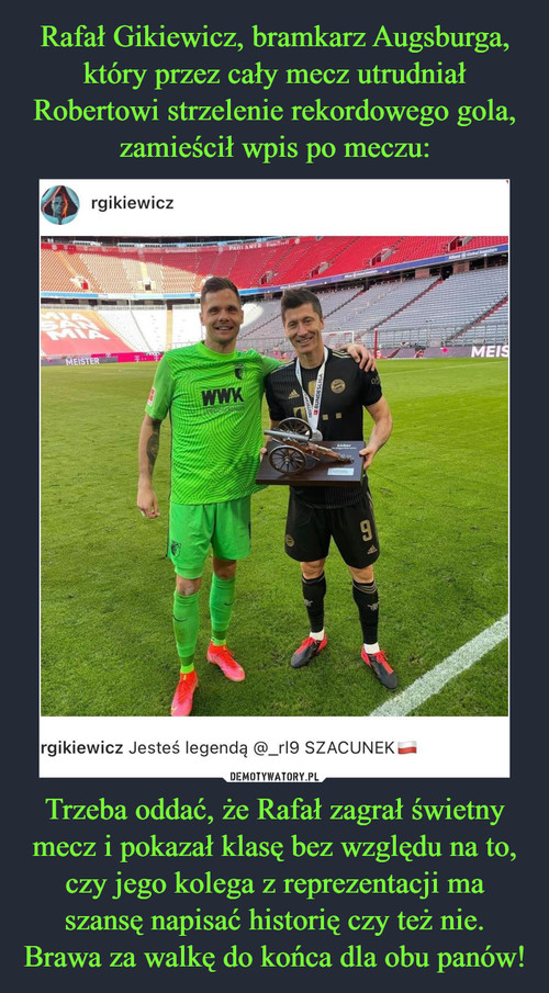 Rafał Gikiewicz, bramkarz Augsburga, który przez cały mecz utrudniał Robertowi strzelenie rekordowego gola, zamieścił wpis po meczu: Trzeba oddać, że Rafał zagrał świetny mecz i pokazał klasę bez względu na to, czy jego kolega z reprezentacji ma szansę napisać historię czy też nie. Brawa za walkę do końca dla obu panów!