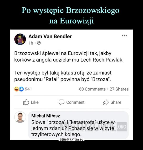"""–  Adam Van Bendler1h -0Brzozowski śpiewał na Eurowizji tak, jakbykorków z angola udzielał mu Lech Roch Pawlak.Ten występ był taką katastrofą, że zamiastpseudonimu """"Rafał"""" powinna być """"Brzoza"""".w O 941 60 Comments • 27 Shares[£) Like C) Comment ShareMichał MiłoszSłowa """"brzoza"""" i """"katastrofa"""" użyte wjednym zdaniu? Pchasz się w wizytętrzyliterowych kolego."""