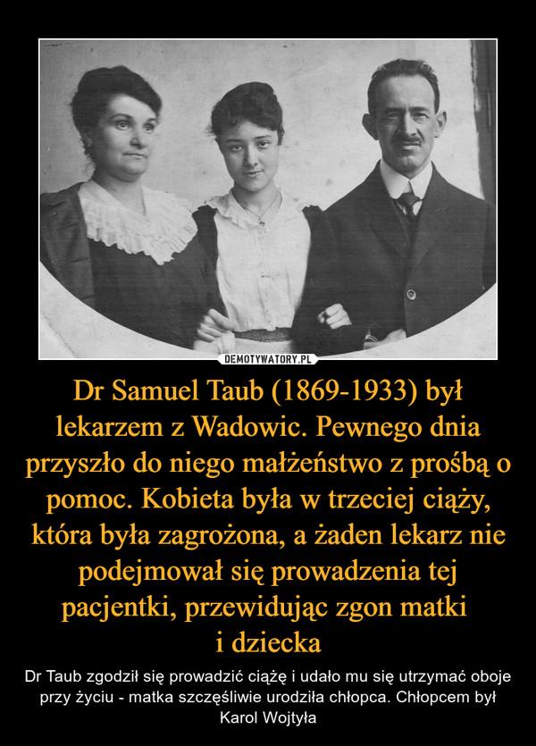 Dr Samuel Taub (1869-1933) był lekarzem z Wadowic. Pewnego dnia przyszło do niego małżeństwo z prośbą o pomoc. Kobieta była w trzeciej ciąży, która była zagrożona, a żaden lekarz nie podejmował się prowadzenia tej pacjentki, przewidując zgon matki i dziecka – Dr Taub zgodził się prowadzić ciążę i udało mu się utrzymać oboje przy życiu - matka szczęśliwie urodziła chłopca. Chłopcem był Karol Wojtyła