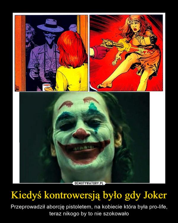 Kiedyś kontrowersją było gdy Joker – Przeprowadził aborcję pistoletem, na kobiecie która była pro-life, teraz nikogo by to nie szokowało