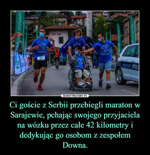 Ci goście z Serbii przebiegli maraton w Sarajewie, pchając swojego przyjaciela na wózku przez całe 42 kilometry i dedykując go osobom z zespołem Downa.