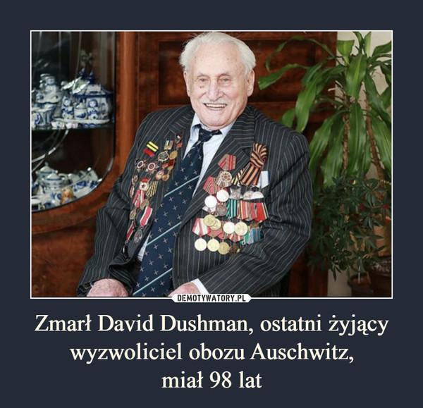 Zmarł David Dushman, ostatni żyjący wyzwoliciel obozu Auschwitz,miał 98 lat –