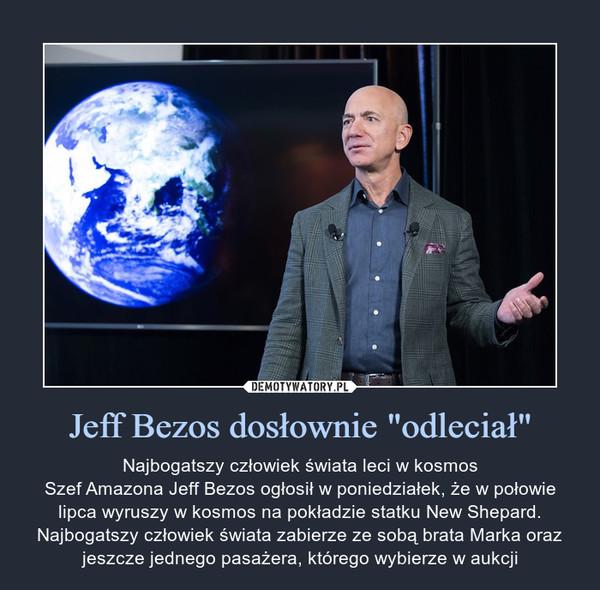 """Jeff Bezos dosłownie """"odleciał"""" – Najbogatszy człowiek świata leci w kosmosSzef Amazona Jeff Bezos ogłosił w poniedziałek, że w połowie lipca wyruszy w kosmos na pokładzie statku New Shepard. Najbogatszy człowiek świata zabierze ze sobą brata Marka oraz jeszcze jednego pasażera, którego wybierze w aukcji"""