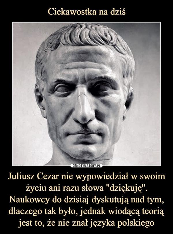 Juliusz Cezar nie wypowiedział w swoim życiu ani razu słowa ''dziękuję''. Naukowcy do dzisiaj dyskutują nad tym, dlaczego tak było, jednak wiodącą teorią jest to, że nie znał języka polskiego –