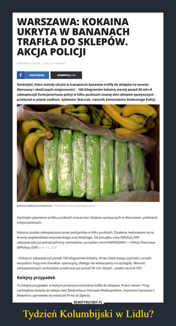 Tydzień Kolumbijski w Lidlu? –  WARSZAWA: KOKAINA UKRYTA W BANANACH TRAFIŁA DO SKLEPÓW. AKCJA POLICJI WIADOMOŚCI LOKALNE i 1 godz. 23 minuty temu f UDOSTĘPNIJ KOMENTUJ (1 68) Narkotyki, które zostały ukryte w transporcie bananów trafiły do sklepów na terenie Warszawy i okolicznych miejscowości. - 160 kilogramów kokainy wartej ponad 30 mln zł zabezpieczyli funkcjonariusze policji w kilku punktach znanej sieci sklepów spożywczych -przekazał w piątek nadkom. Sylwester Marczak, rzecznik Komendanta Stołecznego Policji. kokaina znaleziona w bananach -,olicja Warszawa /materiały prasowe Narkotyki ujawniono w kilku punktach znanej sieci sklepów spożywczych w Warszawie i pobliskich miejscowościach. Kokaina została zabezpieczona przez policjantów w kilku punktach. Działania realizowane są na terenie województwa mazowieckiego oraz łódzkiego. Od początku roku @Policja_KSP zabezpieczyła już ponad pół tony narkotyków. pic.twitter.com/rH6tPSNZWO — Policja Warszawa (@Policja_KSP) _me 11, 2021 - Policjanci zabezpieczyli ponad 160 kilogramów kokainy. W tej chwili trwają czynności, przede wszystkim mają one charakter operacyjny, dlatego nie wskazujemy na szczegóły. Wartość zabezpieczonych narkotyków przekracza już ponad 30 mln złotych - podał rzecznik KSP. Kolejny przypadek To kolejny przypadek, w którym przemycona kokaina trafiła do sklepów. Przed rokiem 19 kg narkotyków dotarło do sklepu sieci Biedronka w Ostrowie Wielkopolskim. Importem bananów z Ekwadoru zajmowała się wówczas firma ze Zgierza.