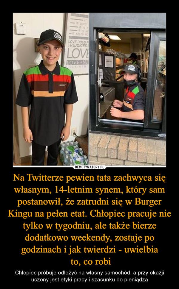 Na Twitterze pewien tata zachwyca się własnym, 14-letnim synem, który sam postanowił, że zatrudni się w Burger Kingu na pełen etat. Chłopiec pracuje nie tylko w tygodniu, ale także bierze dodatkowo weekendy, zostaje po godzinach i jak twierdzi - uwielbia to, co robi – Chłopiec próbuje odłożyć na własny samochód, a przy okazji uczony jest etyki pracy i szacunku do pieniądza