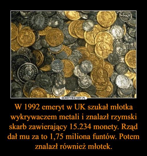 W 1992 emeryt w UK szukał młotka wykrywaczem metali i znalazł rzymski skarb zawierający 15.234 monety. Rząd dał mu za to 1,75 miliona funtów. Potem znalazł również młotek.
