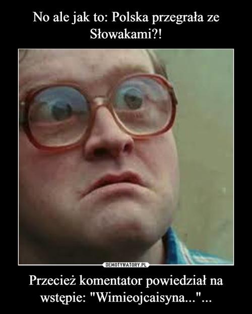"""No ale jak to: Polska przegrała ze Słowakami?! Przecież komentator powiedział na wstępie: """"Wimieojcaisyna...""""..."""