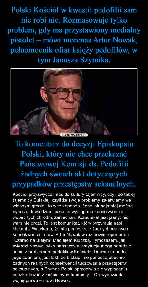 Polski Kościół w kwestii pedofilii sam nie robi nic. Rozmasowuje tylko problem, gdy ma przystawiony medialny pistolet – mówi mecenas Artur Nowak, pełnomocnik ofiar księży pedofilów, w tym Janusza Szymika. To komentarz do decyzji Episkopatu Polski, który nie chce przekazać Państwowej Komisji ds. Pedofilii żadnych swoich akt dotyczących przypadków przestępstw seksualnych.