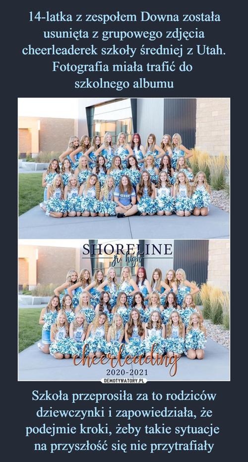 14-latka z zespołem Downa została usunięta z grupowego zdjęcia cheerleaderek szkoły średniej z Utah. Fotografia miała trafić do  szkolnego albumu Szkoła przeprosiła za to rodziców dziewczynki i zapowiedziała, że podejmie kroki, żeby takie sytuacje  na przyszłość się nie przytrafiały
