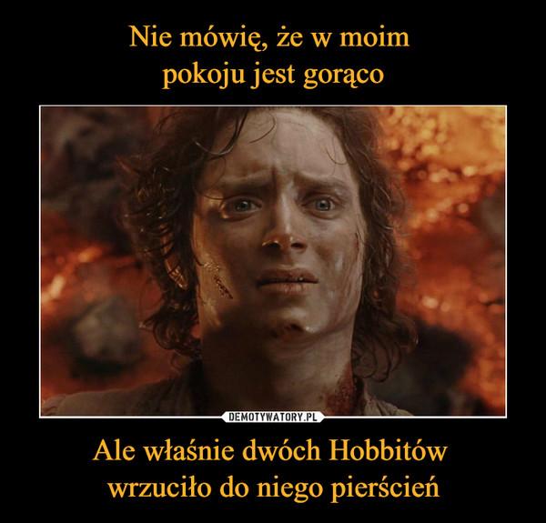 Ale właśnie dwóch Hobbitów wrzuciło do niego pierścień –