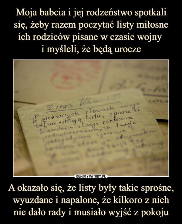 A okazało się, że listy były takie sprośne, wyuzdane i napalone, że kilkoro z nich nie dało rady i musiało wyjść z pokoju –
