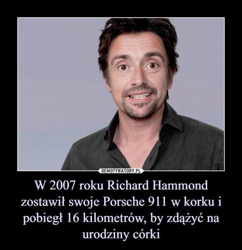 W 2007 roku Richard Hammond zostawił swoje Porsche 911 w korku i pobiegł 16 kilometrów, by zdążyć na urodziny córki