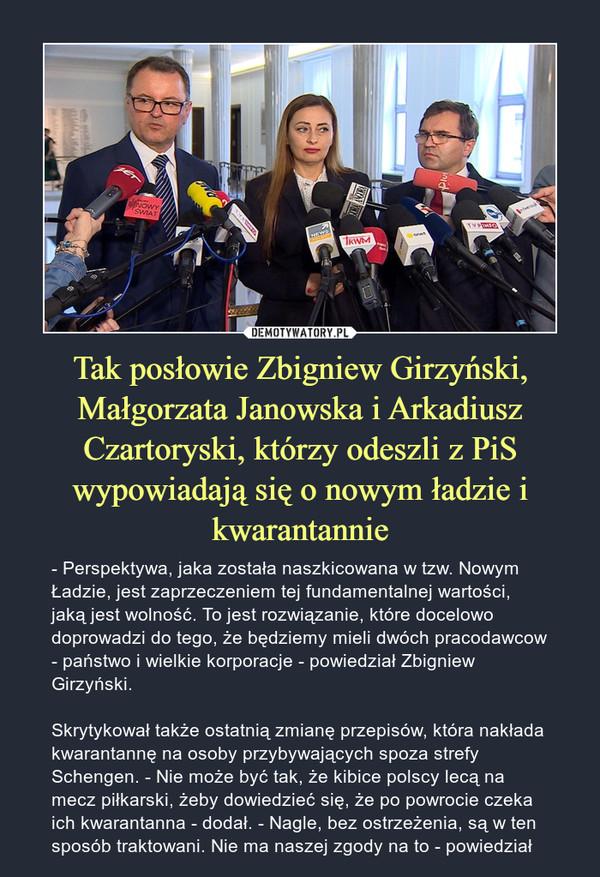 Tak posłowie Zbigniew Girzyński, Małgorzata Janowska i Arkadiusz Czartoryski, którzy odeszli z PiS wypowiadają się o nowym ładzie i kwarantannie – - Perspektywa, jaka została naszkicowana w tzw. Nowym Ładzie, jest zaprzeczeniem tej fundamentalnej wartości, jaką jest wolność. To jest rozwiązanie, które docelowo doprowadzi do tego, że będziemy mieli dwóch pracodawcow - państwo i wielkie korporacje - powiedział Zbigniew Girzyński.Skrytykował także ostatnią zmianę przepisów, która nakłada kwarantannę na osoby przybywających spoza strefy Schengen. - Nie może być tak, że kibice polscy lecą na mecz piłkarski, żeby dowiedzieć się, że po powrocie czeka ich kwarantanna - dodał. - Nagle, bez ostrzeżenia, są w ten sposób traktowani. Nie ma naszej zgody na to - powiedział