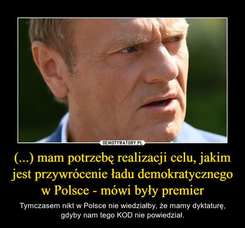 (...) mam potrzebę realizacji celu, jakim jest przywrócenie ładu demokratycznego w Polsce - mówi były premier