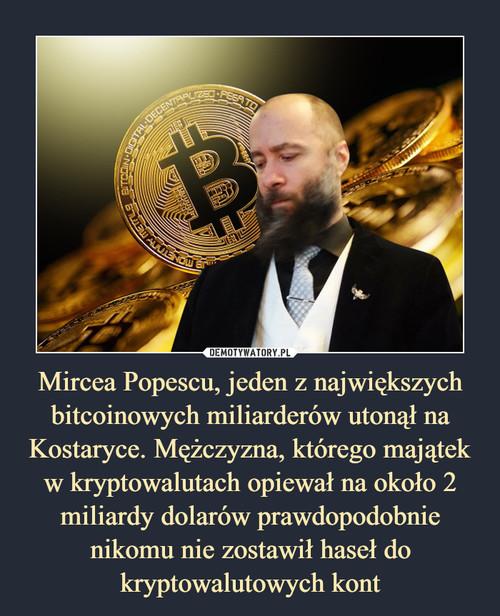 Mircea Popescu, jeden z największych bitcoinowych miliarderów utonął na Kostaryce. Mężczyzna, którego majątek w kryptowalutach opiewał na około 2 miliardy dolarów prawdopodobnie nikomu nie zostawił haseł do kryptowalutowych kont